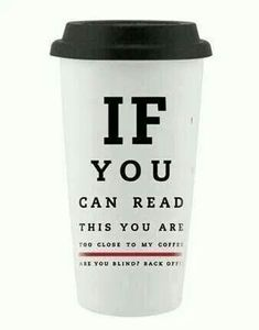 IF YOU CAN READ THIS YOU ARE TOO CLOSE TO MY COFFEE...are you blind? Back off!.....Jeff's Coffee Stuff