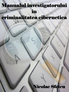 Manualul investigatorului în criminalitatea informatică (Carte gratuită)  Ghid introductiv pentru aplicarea dispozitiilor legale referitoare la criminalitatea informatica.