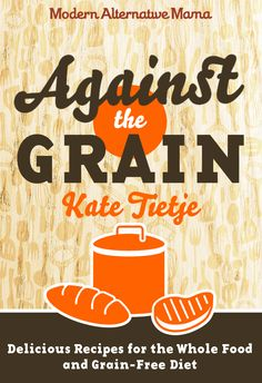 Against the Grain: Delicious Recipes for the Whole Food and Grain-Free Diet