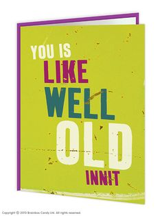 brainboxcandy.com - You Is Well Old Innit Greeting Card, £2.50 (http://www.brainboxcandy.com/you-is-well-old-innit-greeting-card/)