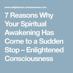 7 Reasons Why Your Spiritual Awakening Has Come to a Sudden Stop – Enlightened Consciousness