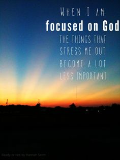 """""""When I am focused on God, the things that stress me out become a lot less important.""""  Ready or Not by Hannah Scott"""