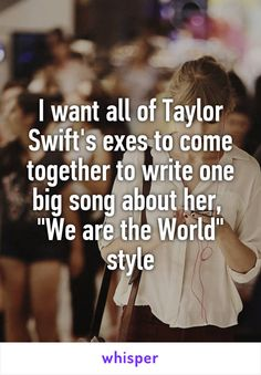 """I want all of Taylor Swift's exes to come together to write one big song about her,  """"We are the World"""" style"""