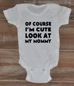 Of Course I'm Cute Look At My Mommy Onesies - Baby Onesies - Newborn Onesies