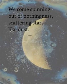 We come spinning out of nothingness, scattering stars like dust. | Quote: Rumi | Inspirational Quotes  Poetry | Moon and Stars | Stardust | -Erica Massaro, EDMPrintedEphemera