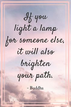 If you light a lamp for someone else, it will also brighten your path. Buddha recognized that our natural state is to help others. The more we contribute to other people's dreams, the easier it becomes to reach our own. If you act in the service of others, you can't go wrong. Mindset | entrepreneur | motivation | inspirational quotes | Dina Cataldo | Buddha quotes