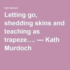 Letting go, shedding skins and teaching as trapeze…. — Kath Murdoch- How to relinquish control in the classroom for better learning outcomes.