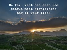 So far, what has been the single most significant day of your life?
