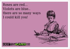 Roses+are+red... Violets+are+blue.. there+are+so+many+ways I+could+kill+you!