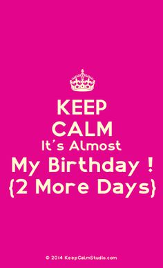 Keep Calm Its Almost my birthday