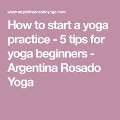 How to start a yoga practice - 5 tips for yoga beginners - Argentina Rosado Yoga