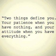 Two things that define you. Your patience when you have nothing and your attitude when you have everything.