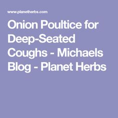 Onion Poultice for Deep-Seated Coughs - Michaels Blog - Planet Herbs