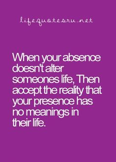 When your absence doesn't alter someone's life, then accept the reality that your presence has no meaning in their life