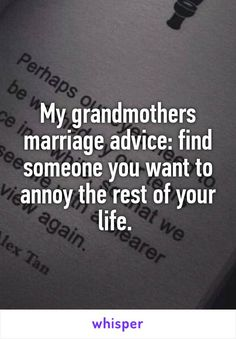 My grandmothers marriage advice: find someone you want to annoy the rest of your life.