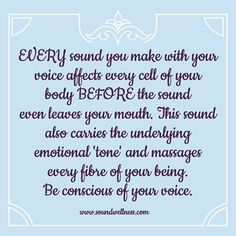 Every sound you make with your voice affects every cell of your body before the sound even leaves your mouth. This sound also carries the underlying emotional 'tone' and massages every fibre of your being. Be conscious of your voice. http://soundwellness.com/tone-of-your-voice/