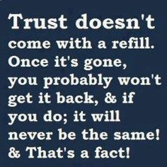 Trust doesn't come with a refill.Once its gone,you probably won't get it back,& if you do,it will never be the same!& thats a fact!