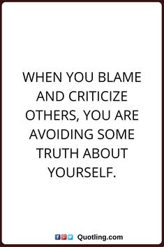 blaming others quotes When you blame and criticize others, you are avoiding some truth about yourself.