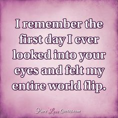 I remember the first day I ever looked into your eyes and felt my entire world…