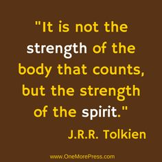 """It is not the strength of the body that counts, but the strength of the spirit."" J.R.R. Tolkien #Tolkien #entrepreneurs www.OneMorePress.com"