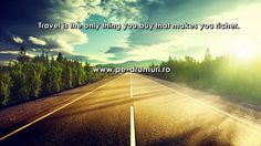 Travel is the only thing you buy that makes you richer.   www.pe-drumuri.ro