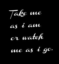 Take me as I am, or watch me as I go.