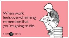 Amusing. There's nothing like thinking about dying to put lame work stuff into perspective.