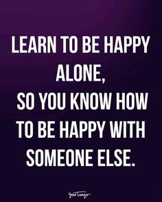 """Learn to be happy alone, so you know how to be happy with someone else."""