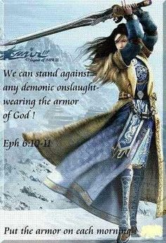 """""""Finally, my brethren, be strong in the Lord and in the power of His might. Put on the whole armer of God, that you may be able to stand against the wiles (schemings) of the devil."""" ~ Ephesians 6:10-11. (Put on the whole armor of God. Stand as the victor in the spiritual battle. Pray always with every kind of prayer in the Holy Spirit. Be steadfast and watch, ever praying sacrificially and faithfully.)"""
