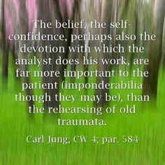 The belief, the self-confidence, perhaps also the devotion with which the analyst does his work, are far more important to the patient (imponderabilia though they may be), than the rehearsing of old traumata. ~Carl Jung; CW 4; par. 584.