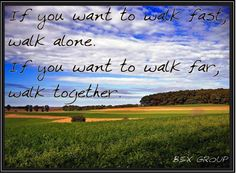 """""""If you want to walk fast, walk alone. If you want to walk far, walk together."""""""