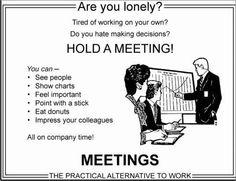 When we have nothing to do, call a meeting! Kada nemamo što raditi, sazovimo sastanak!