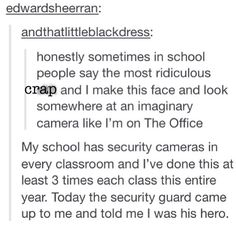 Omg and it's at times like these that I wish my school had security camera even though that's the crappiest idea I've ever heard. What idiot puts security camera in schools??