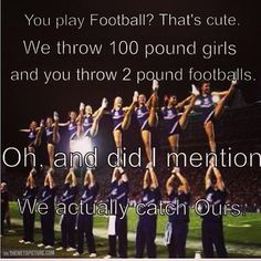 Hahahaha it's funny because cheerleaders throw them a foot in the air while football players run and catch the football!!