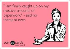 'I am finally caught up on my massive amounts of paperwork.' - said no therapist ever. Repinned by myPTsolutions.  Follow us pinterest.com/myptsolutions