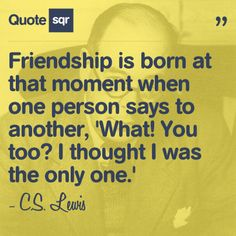 Friendship is born at that moment when one person says to another, 'What! You too? I thought I was the only one.' - C.S. Lewis #quotesqr #quotes #lifequotes