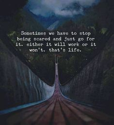 Sometimes you have to stop being scared..
