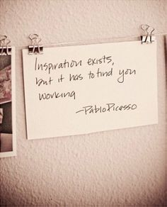 """""""Inspiration exist, but it has to find you working."""" -Pablo Picasso-"""