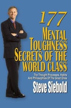 177 Mental Toughness Secrets of The World Class; a mental toughness coach to Fortune 500 companies, professional athletes, entrepreneurs and other super achievers by Steve Siebold
