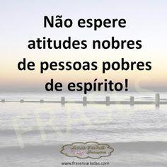 Não espere atitudes nobres de pessoas pobres de espírito!