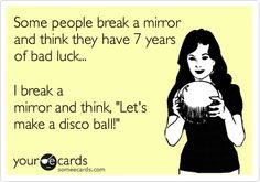 Some people break a mirror and think they have 7 years of bad luck... I break a mirror and think, 'Let's make a disco ball!'