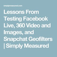 Lessons From Testing Facebook Live, 360 Video and Images, and Snapchat Geofilters | Simply Measured