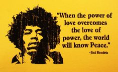 """""""when the power of love overcomes the love of power, the world will know peace.  -Jimi Hendrix"""