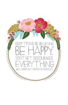 Be Happy. Don't get discouraged. Everything will work out.