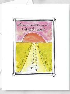 Pet paw print sympathy card.  When you want to see me... look at the sunset.  This is an art print of my own artwork attached to a white greeting card ready for your own sentiments inside. Animal Quotes, Dog Quotes, Pet Sympathy Cards, Greeting Cards, Watercolor Print, Watercolor Paper, Words Of Comfort, Cat Memorial, Pet Loss