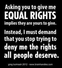 Asking you to give me equal rights implies that they are yours to give. Instead, I demand that you stop trying to deny me the rights all people deserve. These rights are inalienable. We are born with them. The Words, Think, We Are The World, Equal Rights, The Victim, Human Rights, Women's Rights, Inspire Me, Me Quotes