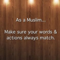 As a Muslim...  Make sure your words & actions always match.