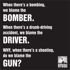 Amendment - Guns - When there's a bombing we blame the bomber. When there's a drunk-driving accident we blame the driver. WHY when there's a shooting do we blame the GUN? The Words, Gun Quotes, Loss Quotes, Out Of Touch, Gun Rights, Thing 1, Drunk Driving, Gun Control, 2nd Amendment