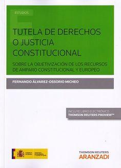 Tutela de derechos o justicia constitucional : sobre la objetivización de los recursos de amparo constitucional y europeo / Fernando Álvarez-Ossorio Micheo. - 2015