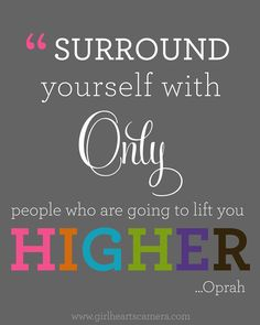 Surround yourself with only people who are going to lift you higher.